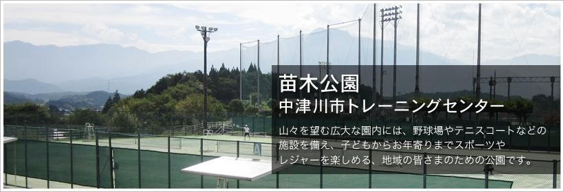 苗木公園・中津川市トレーニングセンター。山々を望む広大な園内には、野球場やテニスコートなどの施設を備え、子どもからお年寄りまでスポーツやレジャーを楽しめる、地域の皆様のための公園です。